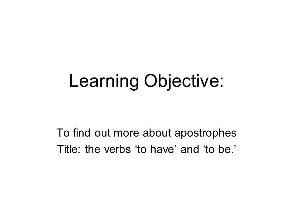 Learning Objective: To find out more about apostrophes Title: the verbs 'to have' and 'to be.'