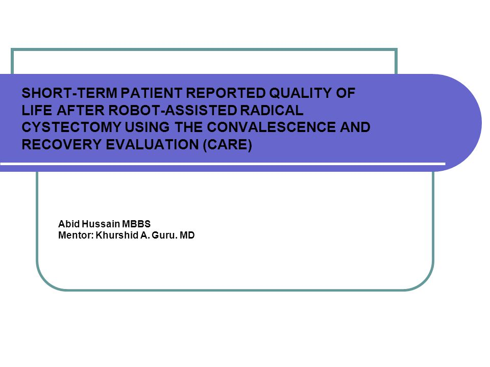 SHORT-TERM PATIENT REPORTED QUALITY OF LIFE AFTER ROBOT-ASSISTED RADICAL CYSTECTOMY USING THE CONVALESCENCE AND RECOVERY EVALUATION (CARE) Abid Hussain MBBS Mentor: Khurshid A.