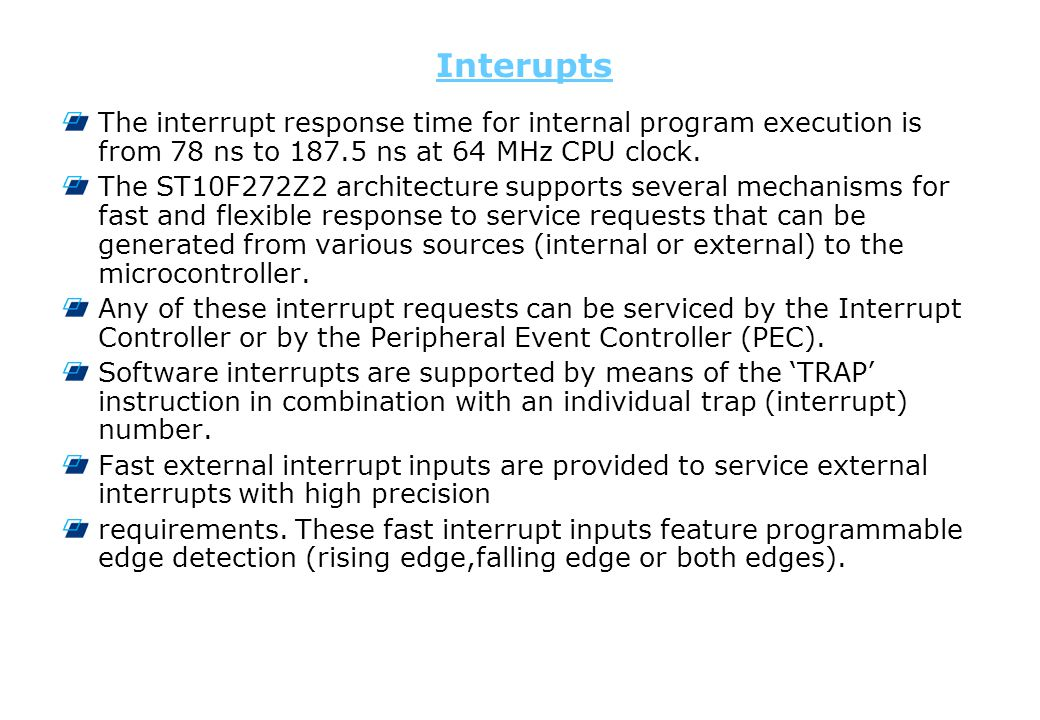 Interupts The interrupt response time for internal program execution is from 78 ns to 187.5 ns at 64 MHz CPU clock. The ST10F272Z2 architecture suppor