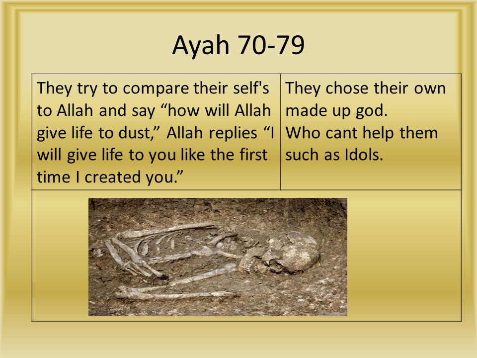 Ayah 70-79 They try to compare their self s to Allah and say how will Allah give life to dust, Allah replies I will give life to you like the first time I created you. They chose their own made up god.