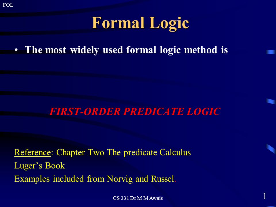 1 FOL CS 331 Dr M M Awais Formal Logic The most widely used formal logic method is FIRST-ORDER PREDICATE LOGIC Reference: Chapter Two The predicate Calculus Luger's Book Examples included from Norvig and Russel.