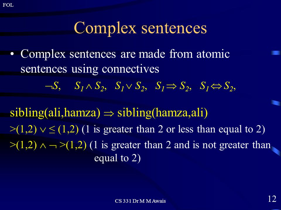 12 FOL CS 331 Dr M M Awais Complex sentences Complex sentences are made from atomic sentences using connectives  S, S 1  S 2, S 1  S 2, S 1  S 2, S 1  S 2, sibling(ali,hamza)  sibling(hamza,ali) >(1,2)  ≤ (1,2) (1 is greater than 2 or less than equal to 2) >(1,2)   >(1,2) (1 is greater than 2 and is not greater than equal to 2)
