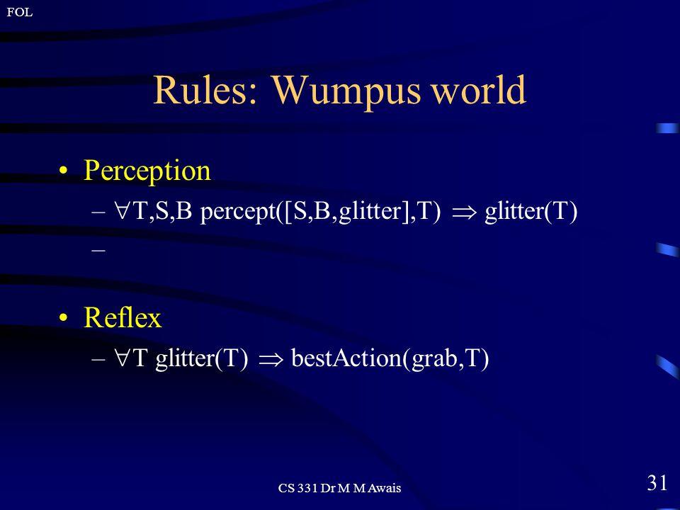 31 FOL CS 331 Dr M M Awais Rules: Wumpus world Perception –  T,S,B percept([S,B,glitter],T)  glitter(T) Reflex –  T glitter(T)  bestAction(grab,T)