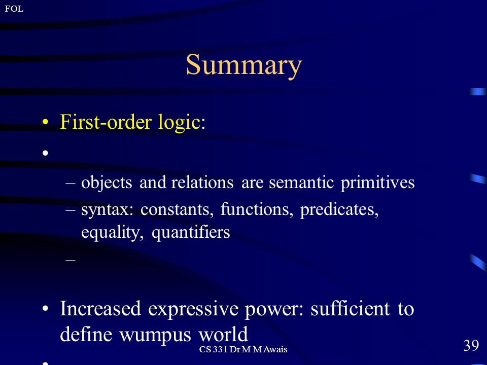 39 FOL CS 331 Dr M M Awais Summary First-order logic: –objects and relations are semantic primitives –syntax: constants, functions, predicates, equality, quantifiers Increased expressive power: sufficient to define wumpus world