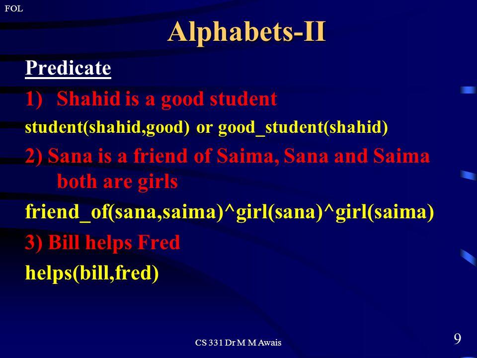 9 FOL CS 331 Dr M M AwaisAlphabets-II Predicate 1)Shahid is a good student student(shahid,good) or good_student(shahid) 2) Sana is a friend of Saima, Sana and Saima both are girls friend_of(sana,saima)^girl(sana)^girl(saima) 3) Bill helps Fred helps(bill,fred)