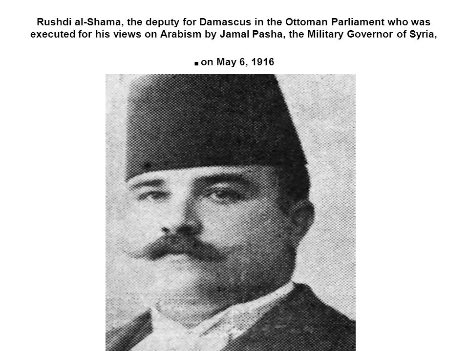 Rushdi al-Shama, the deputy for Damascus in the Ottoman Parliament who was executed for his views on Arabism by Jamal Pasha, the Military Governor of Syria, on May 6, 1916.