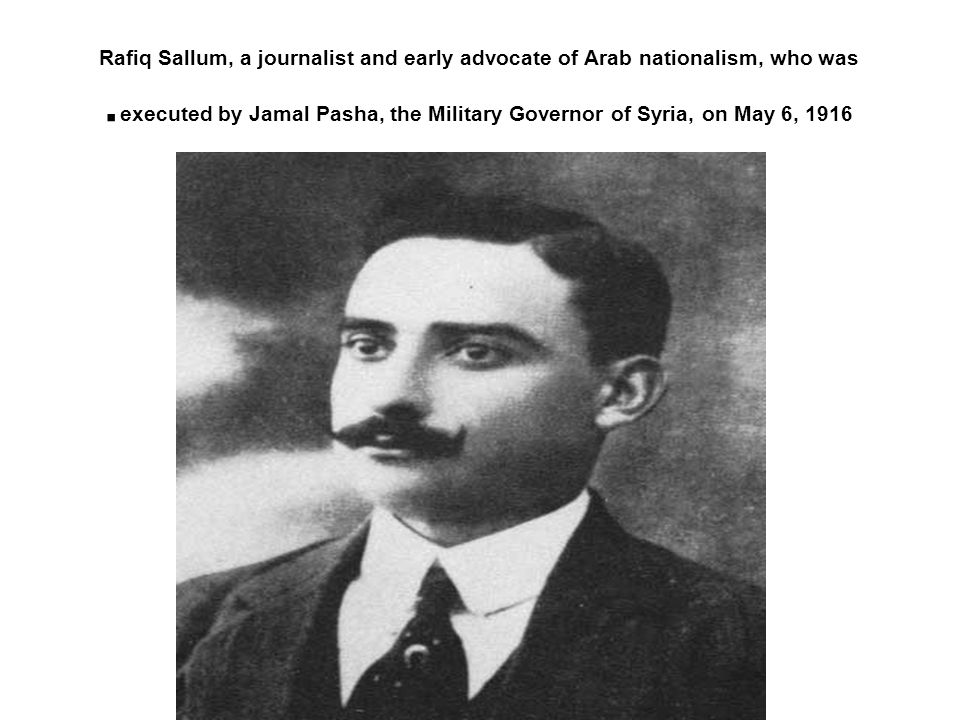 Rafiq Sallum, a journalist and early advocate of Arab nationalism, who was executed by Jamal Pasha, the Military Governor of Syria, on May 6, 1916.