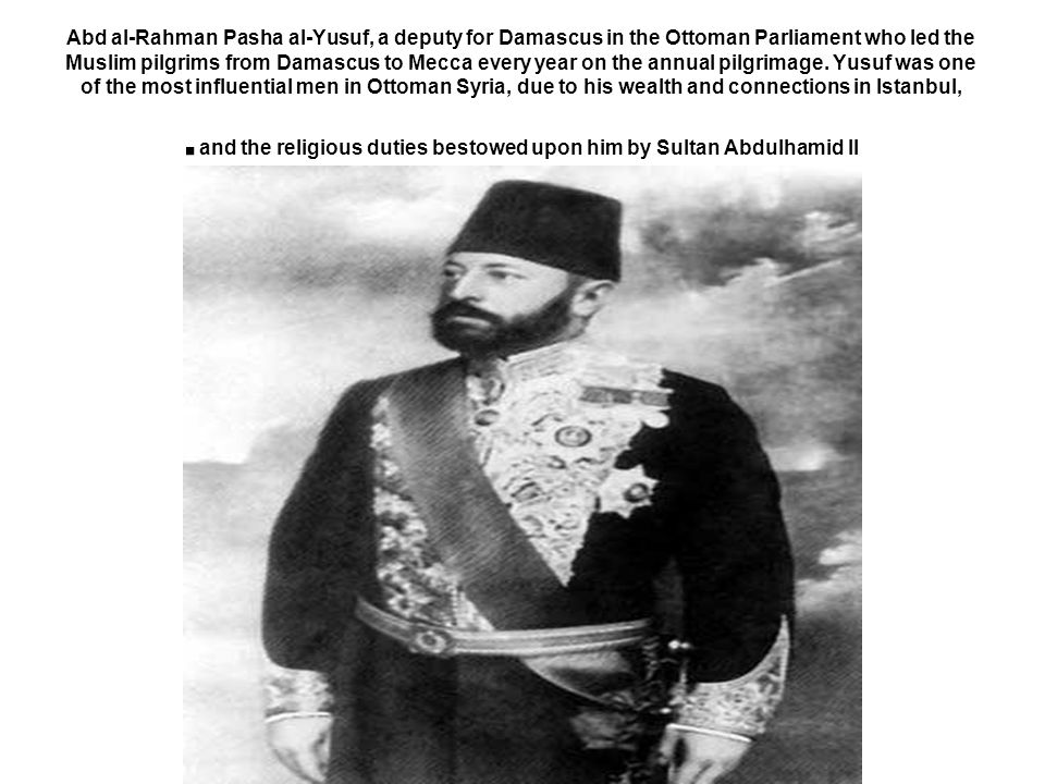 Abd al-Rahman Pasha al-Yusuf, a deputy for Damascus in the Ottoman Parliament who led the Muslim pilgrims from Damascus to Mecca every year on the annual pilgrimage.