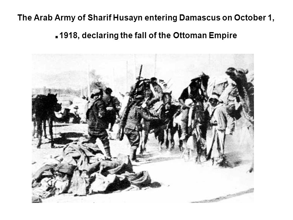 The Arab Army of Sharif Husayn entering Damascus on October 1, 1918, declaring the fall of the Ottoman Empire.