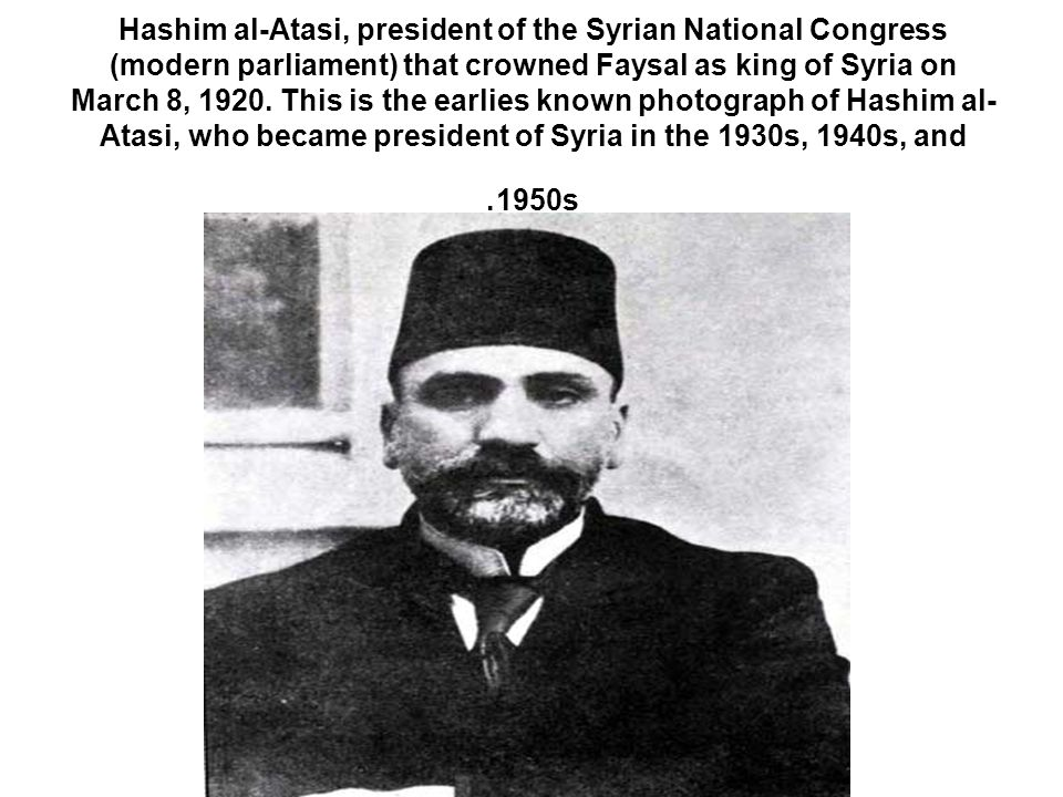 Hashim al-Atasi, president of the Syrian National Congress (modern parliament) that crowned Faysal as king of Syria on March 8, 1920.