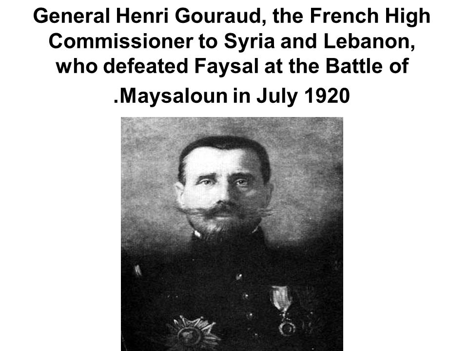 General Henri Gouraud, the French High Commissioner to Syria and Lebanon, who defeated Faysal at the Battle of Maysaloun in July 1920.