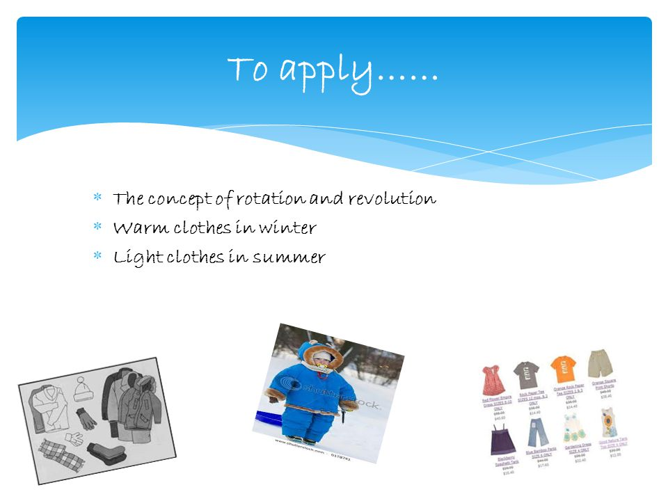  The concept of rotation and revolution  Warm clothes in winter  Light clothes in summer To apply……