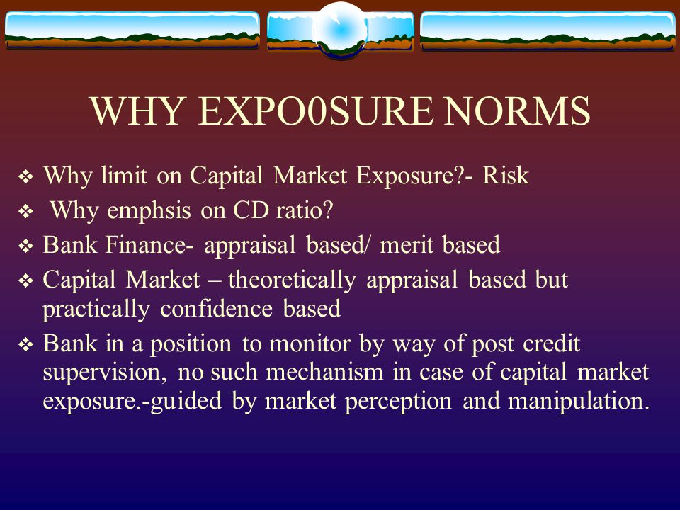 WHY EXPO0SURE NORMS  Why limit on Capital Market Exposure - Risk  Why emphsis on CD ratio.