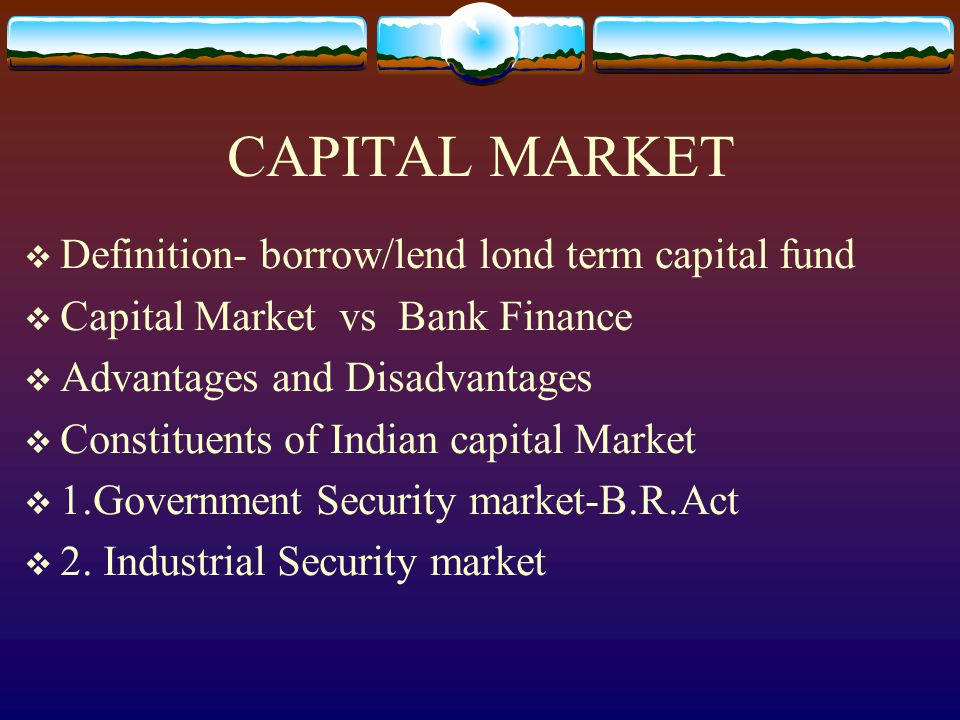 CAPITAL MARKET  Definition- borrow/lend lond term capital fund  Capital Market vs Bank Finance  Advantages and Disadvantages  Constituents of Indian capital Market  1.Government Security market-B.R.Act  2.