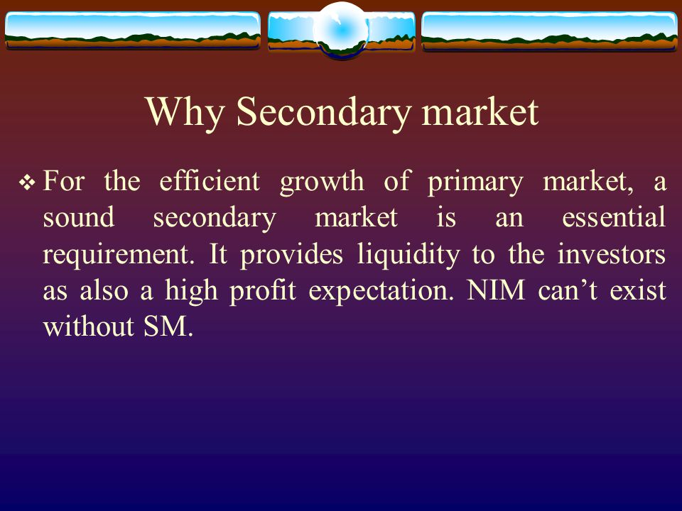 Why Secondary market  For the efficient growth of primary market, a sound secondary market is an essential requirement.