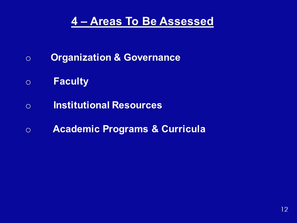 o Organization & Governance o Faculty o Institutional Resources o Academic Programs & Curricula 4 – Areas To Be Assessed 12