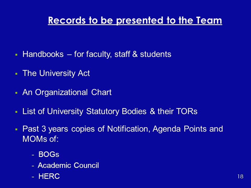  Handbooks – for faculty, staff & students  The University Act  An Organizational Chart  List of University Statutory Bodies & their TORs  Past 3 years copies of Notification, Agenda Points and MOMs of: - BOGs - Academic Council - HERC …..Cont'd Records to be presented to the Team 18