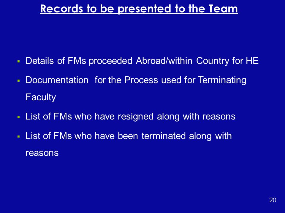  Details of FMs proceeded Abroad/within Country for HE  Documentation for the Process used for Terminating Faculty  List of FMs who have resigned along with reasons  List of FMs who have been terminated along with reasons 20 Records to be presented to the Team