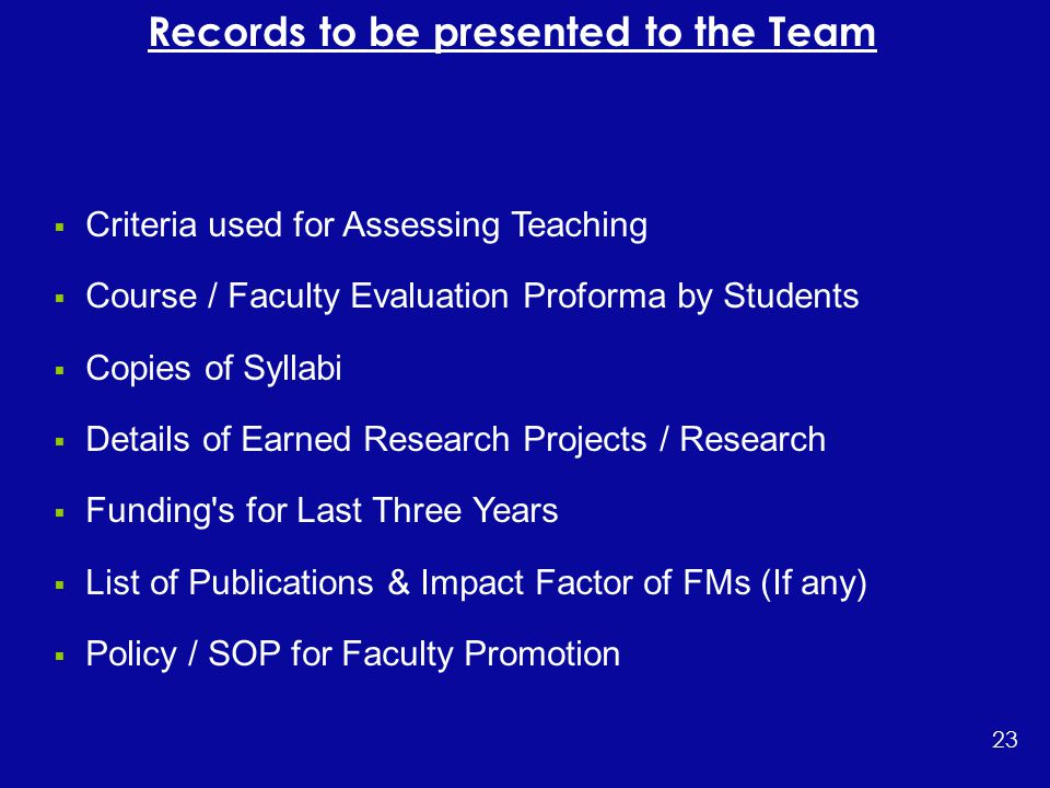  Criteria used for Assessing Teaching  Course / Faculty Evaluation Proforma by Students  Copies of Syllabi  Details of Earned Research Projects / Research  Funding s for Last Three Years  List of Publications & Impact Factor of FMs (If any)  Policy / SOP for Faculty Promotion 23 Records to be presented to the Team