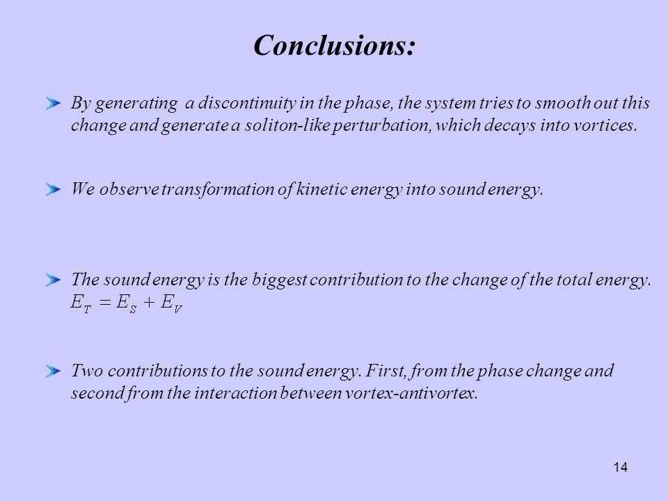 14 Conclusions: By generating a discontinuity in the phase, the system tries to smooth out this change and generate a soliton-like perturbation, which decays into vortices.