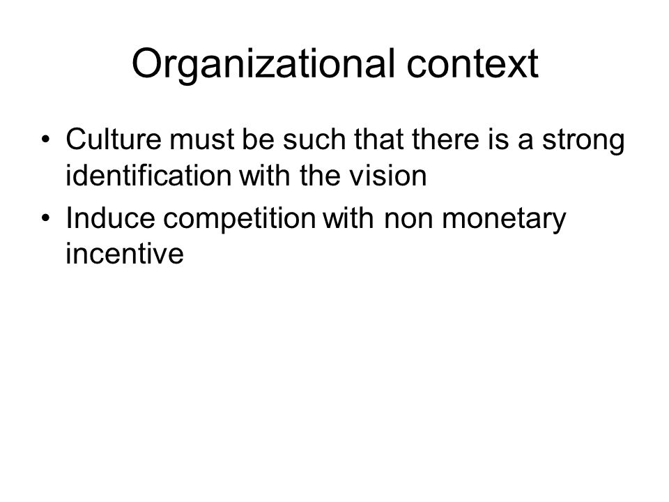 Organizational context Culture must be such that there is a strong identification with the vision Induce competition with non monetary incentive