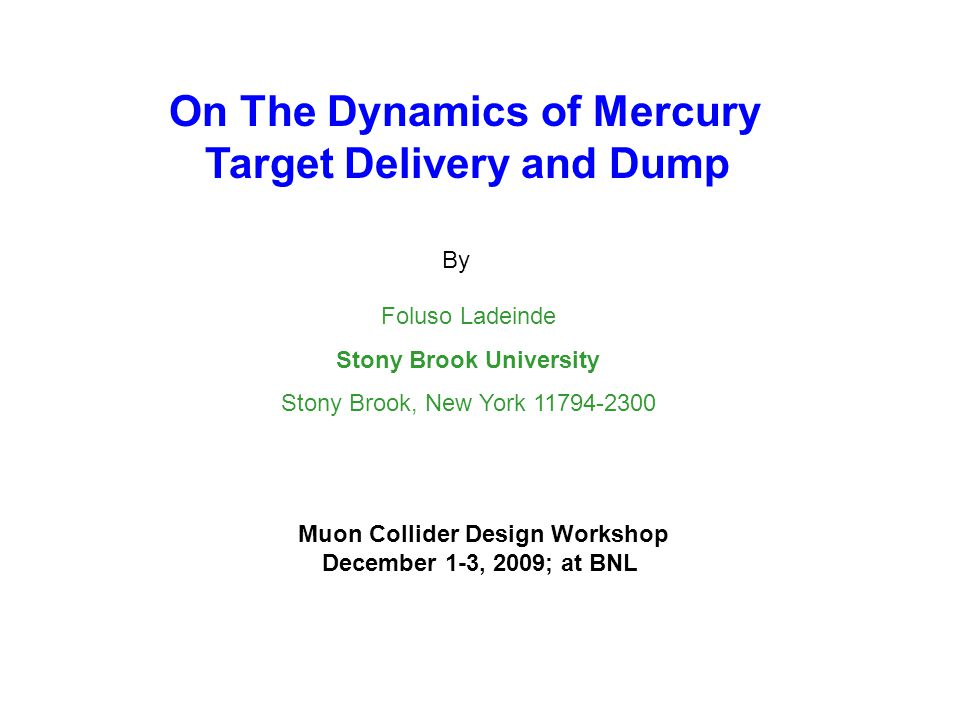 On The Dynamics of Mercury Target Delivery and Dump By Foluso Ladeinde Stony Brook University Stony Brook, New York 11794-2300 Muon Collider Design Wo