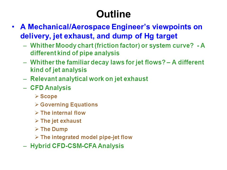 Outline A Mechanical/Aerospace Engineer's viewpoints on delivery, jet exhaust, and dump of Hg target –Whither Moody chart (friction factor) or system