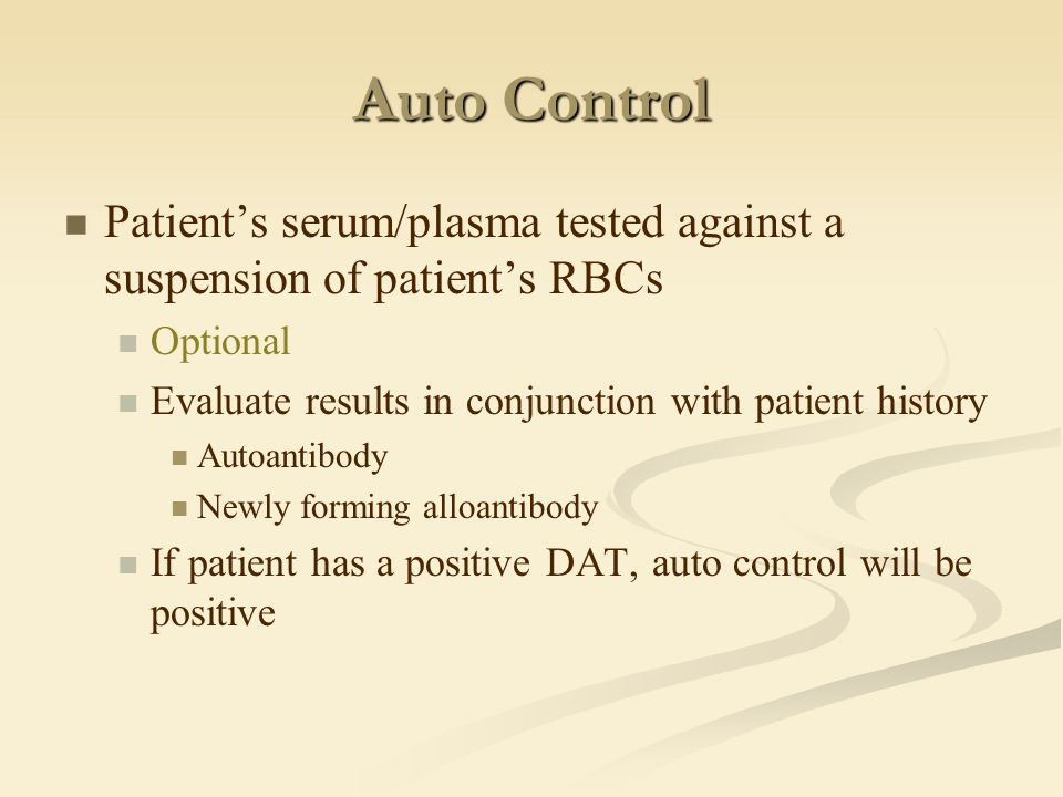 Auto Control Patient's serum/plasma tested against a suspension of patient's RBCs Optional Evaluate results in conjunction with patient history Autoan