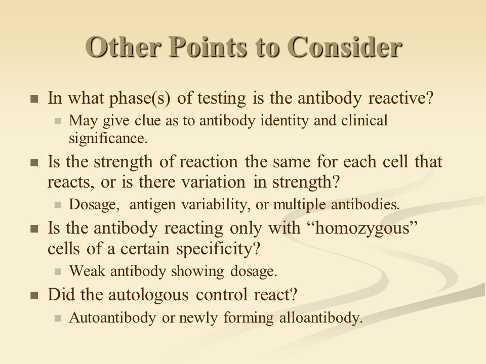 Other Points to Consider In what phase(s) of testing is the antibody reactive? May give clue as to antibody identity and clinical significance. Is the