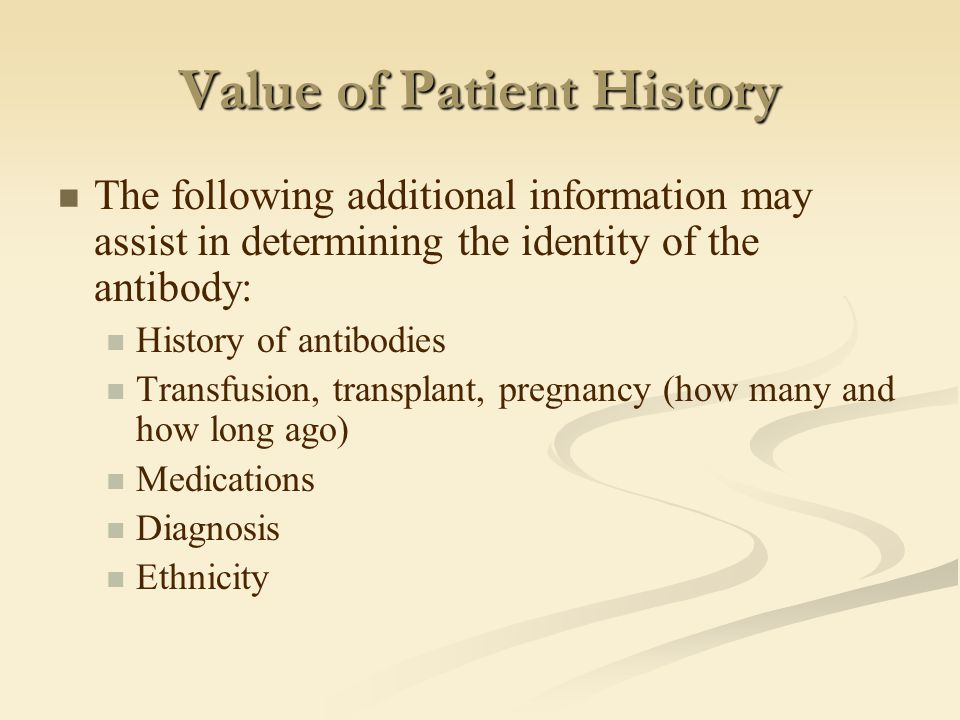 Value of Patient History The following additional information may assist in determining the identity of the antibody: History of antibodies Transfusio