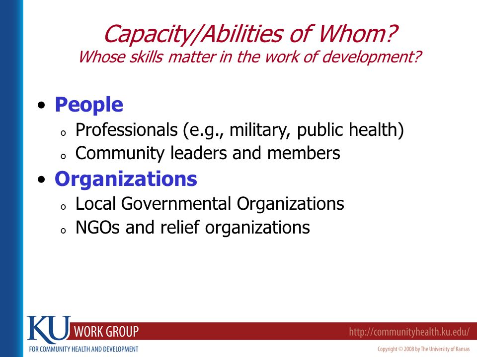 People o Professionals (e.g., military, public health) o Community leaders and members Organizations o Local Governmental Organizations o NGOs and relief organizations Capacity/Abilities of Whom.