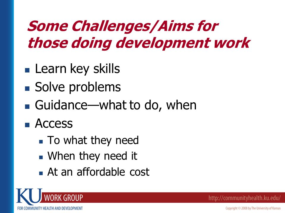 Some Challenges/Aims for those doing development work Learn key skills Solve problems Guidance—what to do, when Access To what they need When they need it At an affordable cost