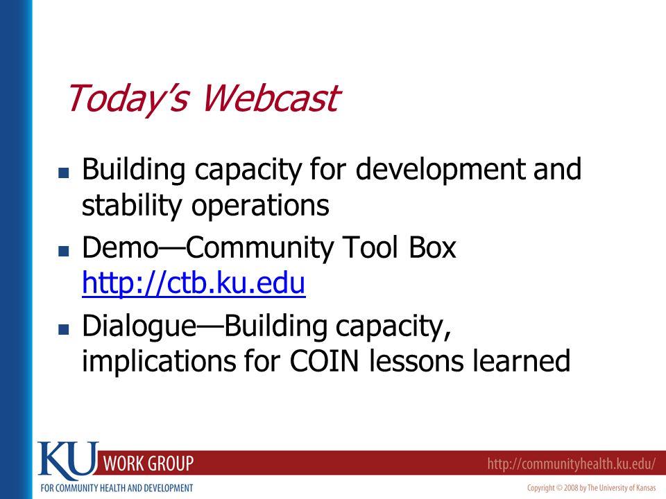 Today's Webcast Building capacity for development and stability operations Demo—Community Tool Box http://ctb.ku.edu http://ctb.ku.edu Dialogue—Building capacity, implications for COIN lessons learned