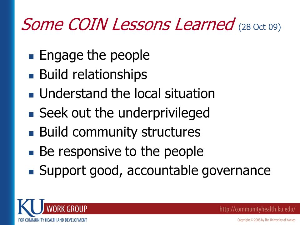 Some COIN Lessons Learned (28 Oct 09) Engage the people Build relationships Understand the local situation Seek out the underprivileged Build community structures Be responsive to the people Support good, accountable governance