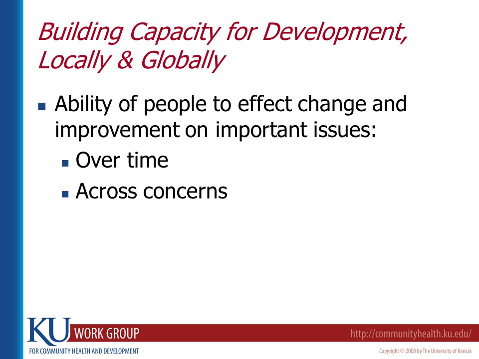 Building Capacity for Development, Locally & Globally Ability of people to effect change and improvement on important issues: Over time Across concerns