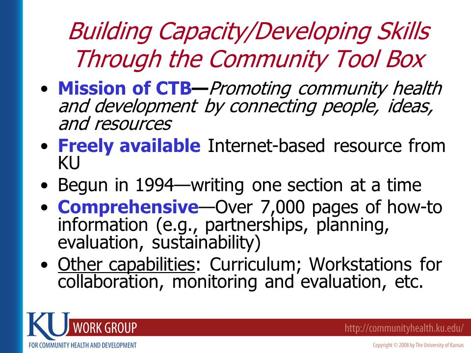 Building Capacity/Developing Skills Through the Community Tool Box Mission of CTB—Promoting community health and development by connecting people, ideas, and resources Freely available Internet-based resource from KU Begun in 1994—writing one section at a time Comprehensive—Over 7,000 pages of how-to information (e.g., partnerships, planning, evaluation, sustainability) Other capabilities: Curriculum; Workstations for collaboration, monitoring and evaluation, etc.