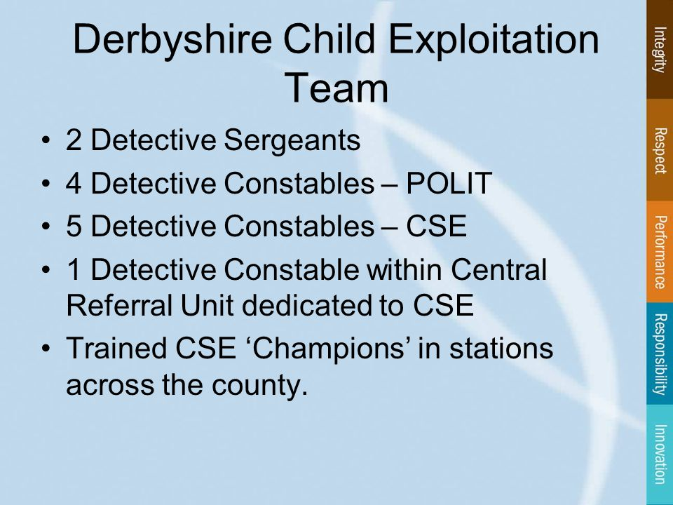 Derbyshire Child Exploitation Team 2 Detective Sergeants 4 Detective Constables – POLIT 5 Detective Constables – CSE 1 Detective Constable within Central Referral Unit dedicated to CSE Trained CSE 'Champions' in stations across the county.