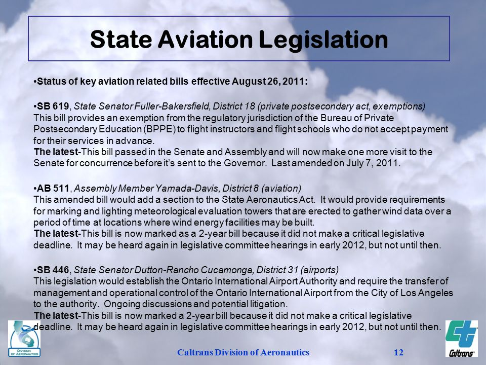 Caltrans Division of Aeronautics12 Status of key aviation related bills effective August 26, 2011: SB 619, State Senator Fuller-Bakersfield, District 18 (private postsecondary act, exemptions) This bill provides an exemption from the regulatory jurisdiction of the Bureau of Private Postsecondary Education (BPPE) to flight instructors and flight schools who do not accept payment for their services in advance.