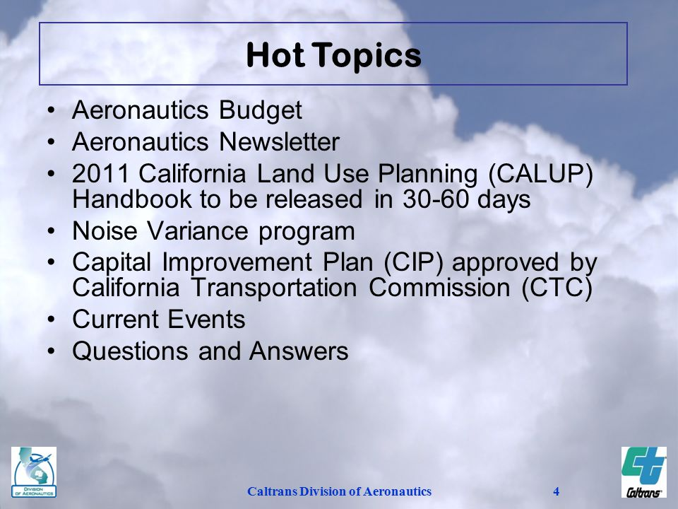 Caltrans Division of Aeronautics4 Aeronautics Budget Aeronautics Newsletter 2011 California Land Use Planning (CALUP) Handbook to be released in 30-60 days Noise Variance program Capital Improvement Plan (CIP) approved by California Transportation Commission (CTC) Current Events Questions and Answers Hot Topics