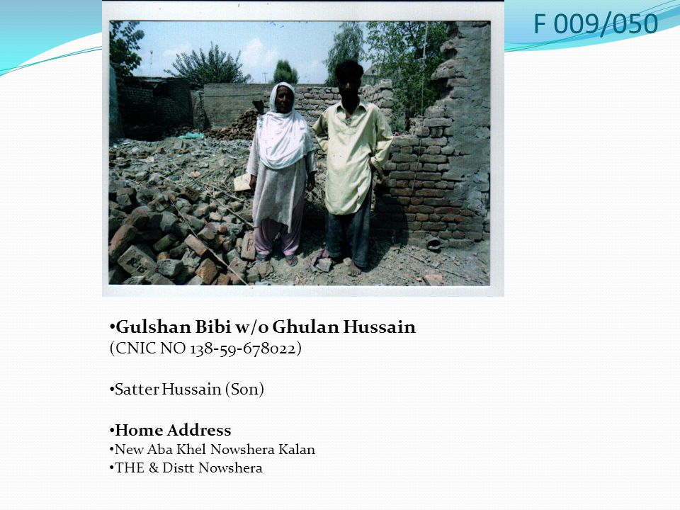 Gulshan Bibi w/o Ghulan Hussain (CNIC NO 138-59-678022) Satter Hussain (Son) Home Address New Aba Khel Nowshera Kalan THE & Distt Nowshera F 009/050