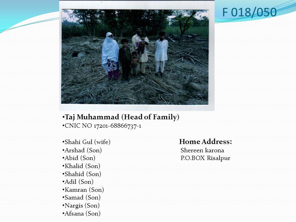 Taj Muhammad (Head of Family) CNIC NO 17201-68866737-1 Shahi Gul (wife) Home Address: Arshad (Son)Shereen karona Abid (Son)P.O.BOX Risalpur Khalid (Son) Shahid (Son) Adil (Son) Kamran (Son) Samad (Son) Nargis (Son) Afsana (Son) F 018/050