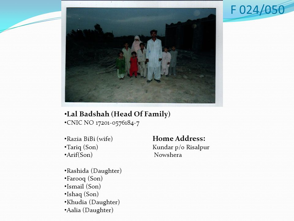 Lal Badshah (Head Of Family) CNIC NO 17201-0576184-7 Razia BiBi (wife) Home Address: Tariq (Son)Kundar p/o Risalpur Arif(Son) Nowshera Rashida (Daughter) Farooq (Son) Ismail (Son) Ishaq (Son) Khudia (Daughter) Aalia (Daughter) F 024/050