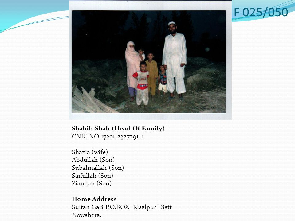 Shahib Shah (Head Of Family) CNIC NO 17201-2327291-1 Shazia (wife) Abdullah (Son) Subahnallah (Son) Saifullah (Son) Ziaullah (Son) Home Address Sultan Gari P.O.BOX Risalpur Distt Nowshera.