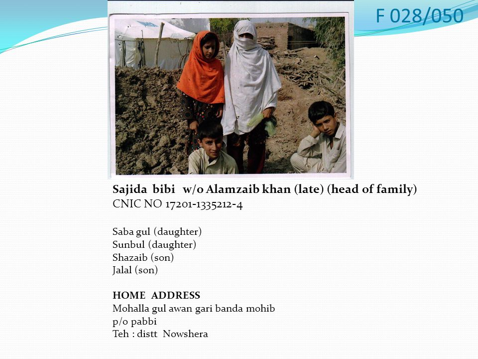 Sajida bibi w/o Alamzaib khan (late) (head of family) CNIC NO 17201-1335212-4 Saba gul (daughter) Sunbul (daughter) Shazaib (son) Jalal (son) HOME ADDRESS Mohalla gul awan gari banda mohib p/o pabbi Teh : distt Nowshera F 028/050