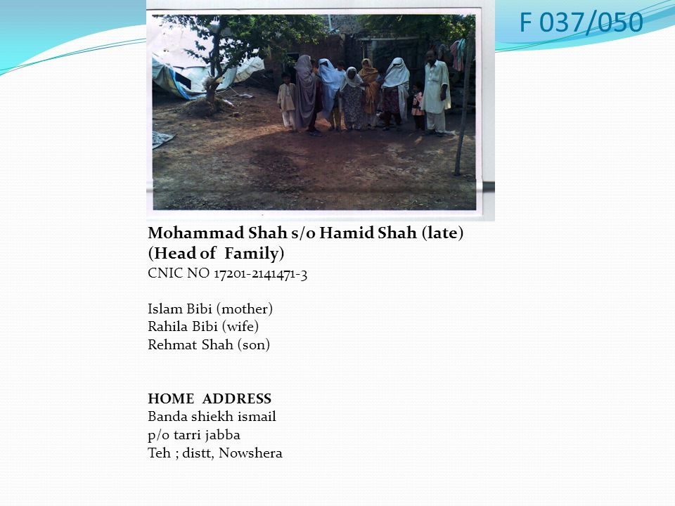 Mohammad Shah s/o Hamid Shah (late) (Head of Family) CNIC NO 17201-2141471-3 Islam Bibi (mother) Rahila Bibi (wife) Rehmat Shah (son) HOME ADDRESS Banda shiekh ismail p/o tarri jabba Teh ; distt, Nowshera F 037/050