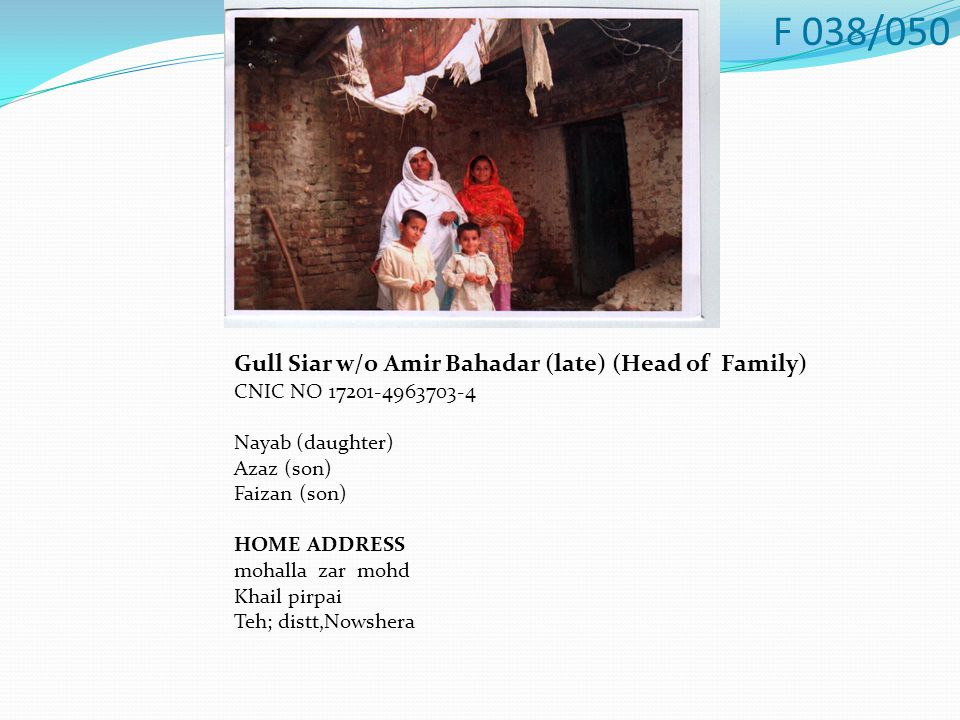 Gull Siar w/o Amir Bahadar (late) (Head of Family) CNIC NO 17201-4963703-4 Nayab (daughter) Azaz (son) Faizan (son) HOME ADDRESS mohalla zar mohd Khail pirpai Teh; distt,Nowshera F 038/050