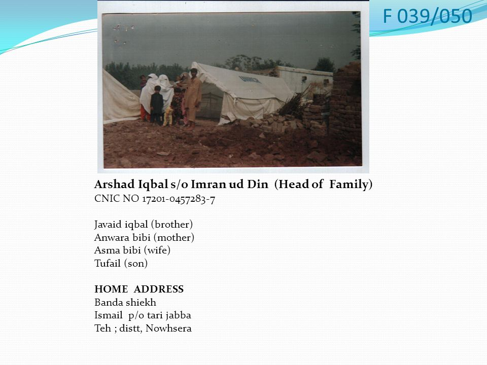 Arshad Iqbal s/o Imran ud Din (Head of Family) CNIC NO 17201-0457283-7 Javaid iqbal (brother) Anwara bibi (mother) Asma bibi (wife) Tufail (son) HOME ADDRESS Banda shiekh Ismail p/o tari jabba Teh ; distt, Nowhsera F 039/050