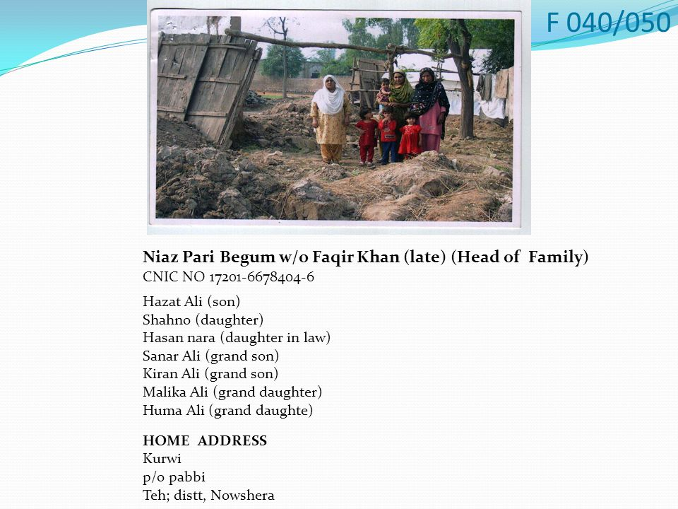 Niaz Pari Begum w/o Faqir Khan (late) (Head of Family) CNIC NO 17201-6678404-6 Hazat Ali (son) Shahno (daughter) Hasan nara (daughter in law) Sanar Ali (grand son) Kiran Ali (grand son) Malika Ali (grand daughter) Huma Ali (grand daughte) HOME ADDRESS Kurwi p/o pabbi Teh; distt, Nowshera F 040/050