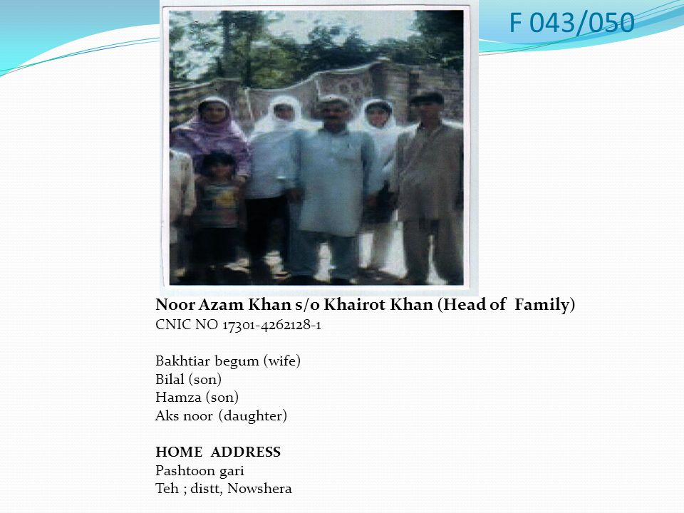 Noor Azam Khan s/o Khairot Khan (Head of Family) CNIC NO 17301-4262128-1 Bakhtiar begum (wife) Bilal (son) Hamza (son) Aks noor (daughter) HOME ADDRESS Pashtoon gari Teh ; distt, Nowshera F 043/050