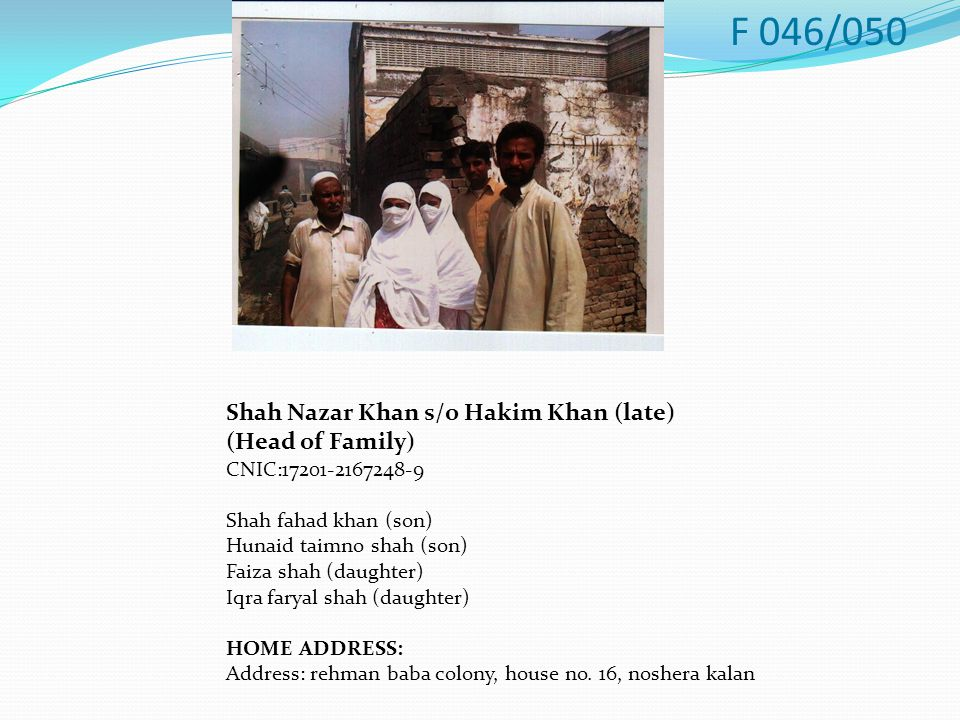 Shah Nazar Khan s/o Hakim Khan (late) (Head of Family) CNIC:17201-2167248-9 Shah fahad khan (son) Hunaid taimno shah (son) Faiza shah (daughter) Iqra faryal shah (daughter) HOME ADDRESS: Address: rehman baba colony, house no.